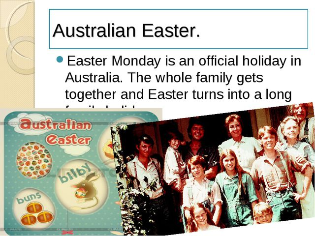 Australian Easter. Easter Monday is an official holiday in Australia. The who...