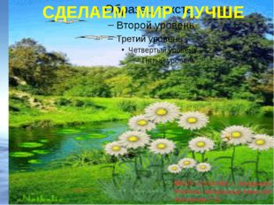 СДЕЛАЕМ МИР ЛУЧШЕ МБОУ «СОШ №1 г. Анадыря» Учитель начальных классов Ульянов