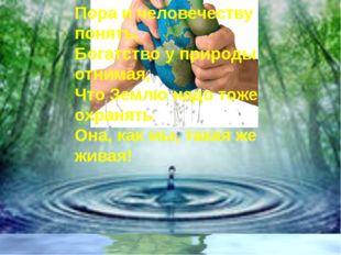 Пора и человечеству понять, Богатство у природы отнимая, Что Землю надо тоже