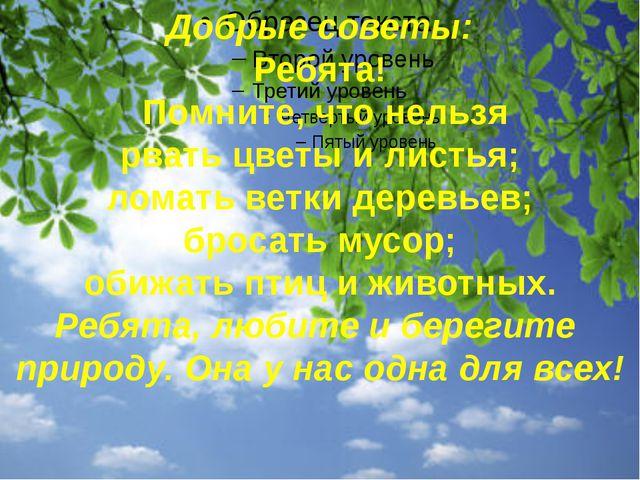 Добрые советы: Ребята! Помните, что нельзя рвать цветы и листья; ломать ветк...