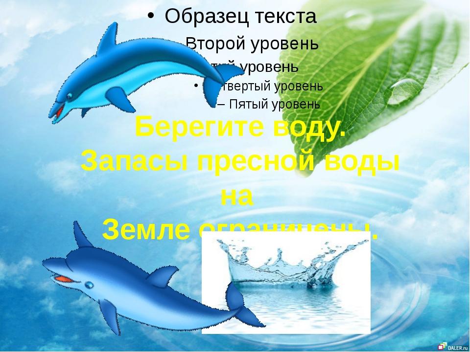 Берегите воду. Запасы пресной воды на Земле ограничены.