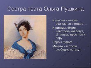Сестра поэта Ольга Пушкина И мысли в голове волнуются в отваге, И рифмы лёгки