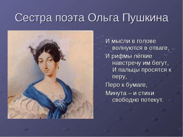 Сестра поэта Ольга Пушкина И мысли в голове волнуются в отваге, И рифмы лёгки...