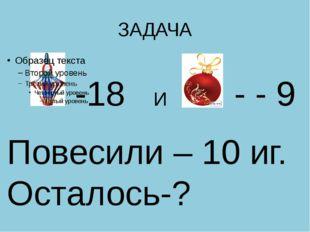 ЗАДАЧА -18 И - - 9 Повесили – 10 иг. Осталось-?