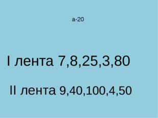 а-20 I лента 7,8,25,3,80 II лента 9,40,100,4,50