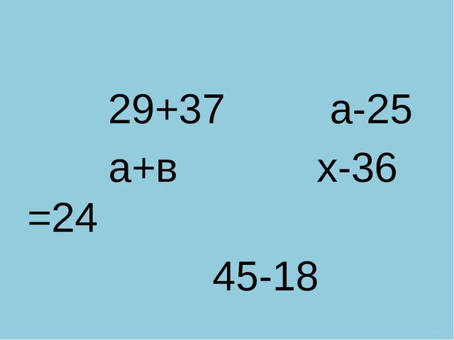 29+37 а-25 а+в х-36 =24 45-18