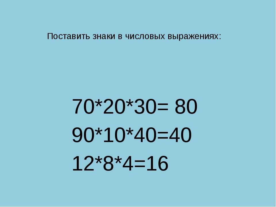 Поставить знаки в числовых выражениях: 70*20*30= 80 90*10*40=40 12*8*4=16