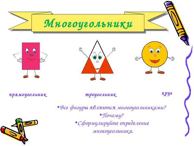 прямоугольник треугольник круг Все фигуры являются многоугольниками? Почему?...