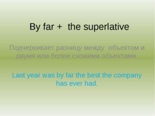 By far + the superlative Подчеркивает разницу между объектом и двумя или боле