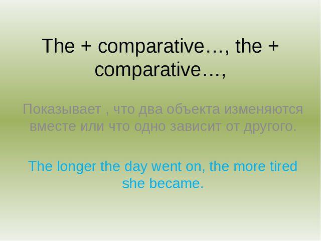 The + comparative…, the + comparative…, Показывает , что два объекта изменяют...