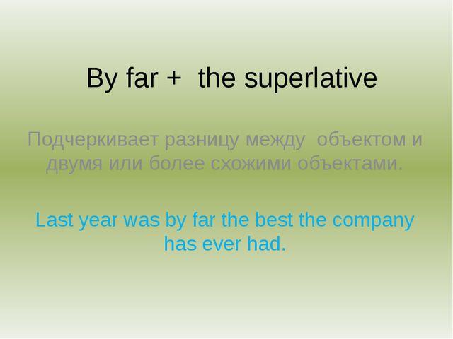 By far + the superlative Подчеркивает разницу между объектом и двумя или боле...