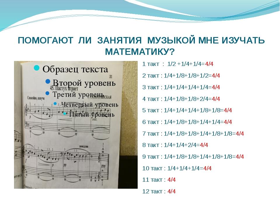 ПОМОГАЮТ ЛИ ЗАНЯТИЯ МУЗЫКОЙ МНЕ ИЗУЧАТЬ МАТЕМАТИКУ? 1 такт : 1/2 +1/4+1/4=4/...
