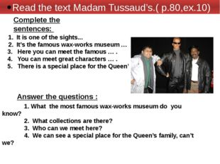 Read the text Madam Tussaud's.( p.80,ex.10) It is one of the sights... It's t