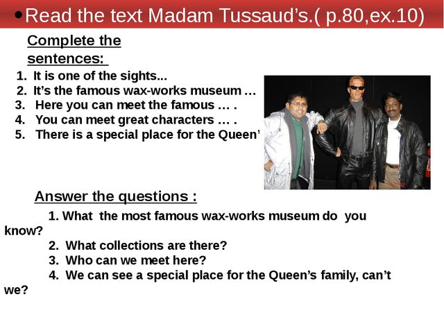 Read the text Madam Tussaud's.( p.80,ex.10) It is one of the sights... It's t...