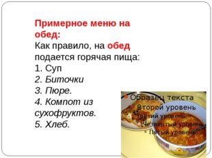 Примерное меню на обед: Как правило, на обед подается горячая пища: 1. Суп 2