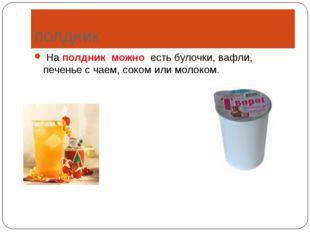 полдник На полдник можно есть булочки, вафли, печенье с чаем, соком или молок