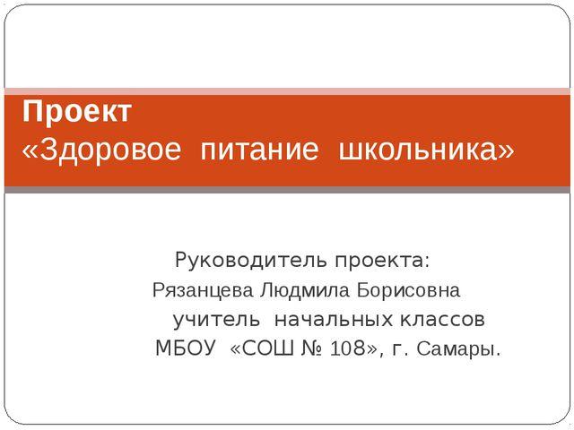 Руководитель проекта: Рязанцева Людмила Борисовна учитель начальных классов М...