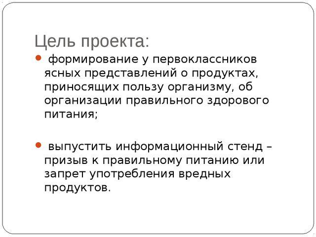 Цель проекта: формирование у первоклассников ясных представлений о продуктах,...