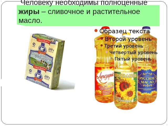 Человеку необходимы полноценные жиры – сливочное и растительное масло.