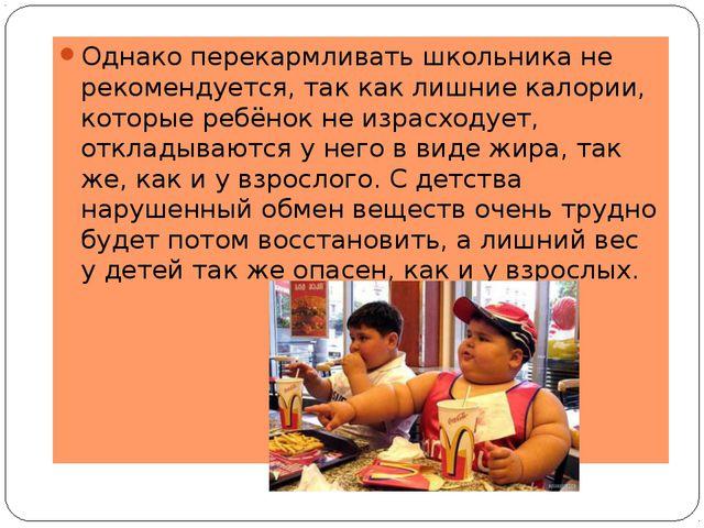 Однако перекармливать школьника не рекомендуется, так как лишние калории, ко...