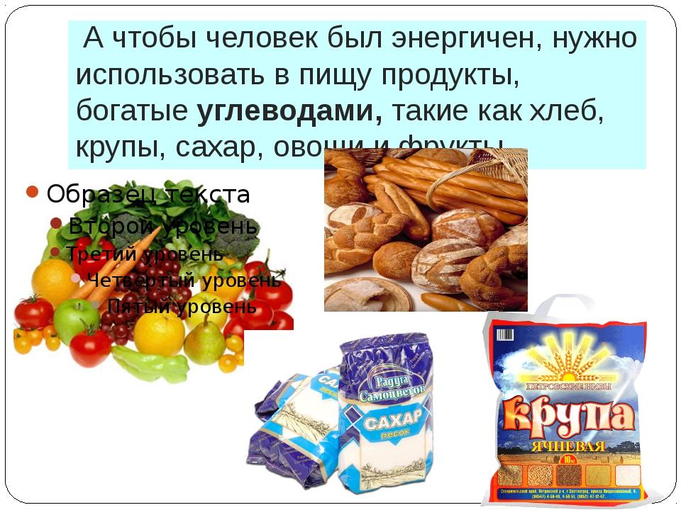 А чтобы человек был энергичен, нужно использовать в пищу продукты, богатые у...