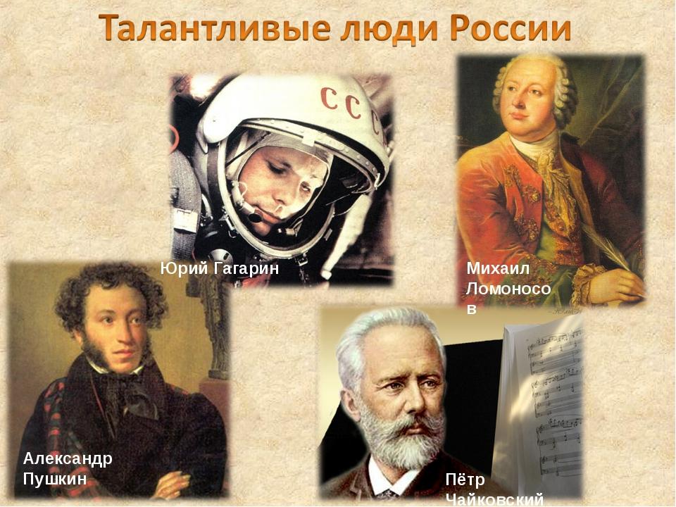 Юрий Гагарин Михаил Ломоносов Александр Пушкин Пётр Чайковский
