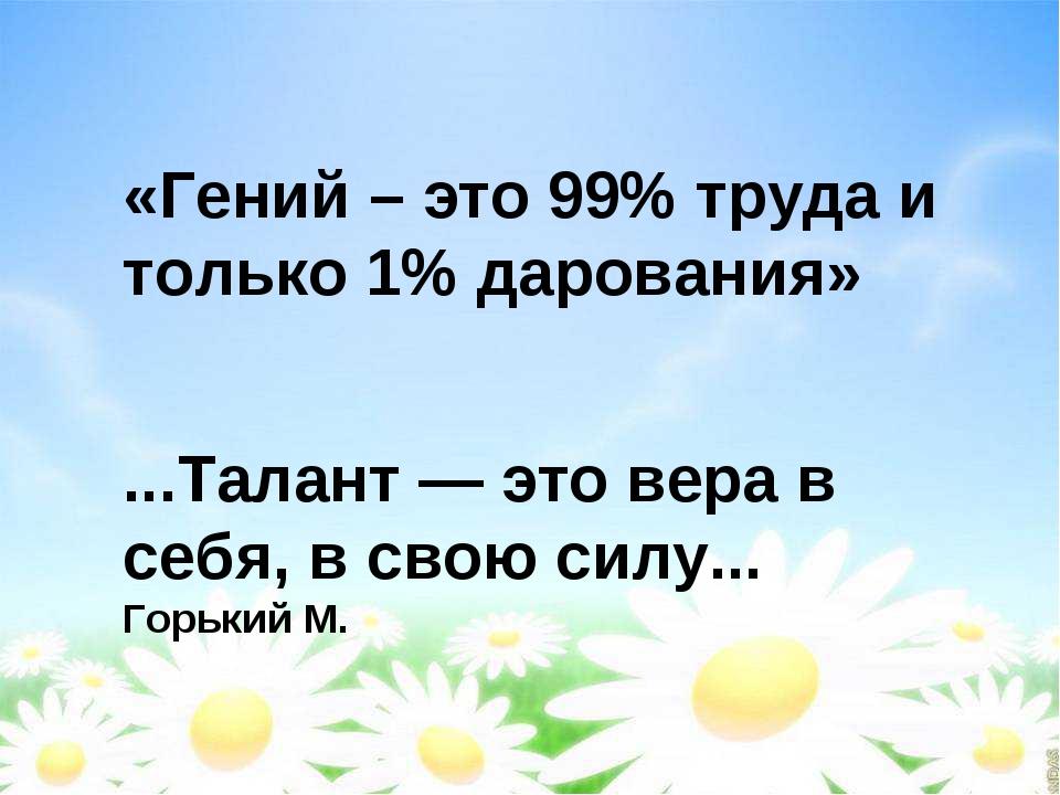 «Гений – это 99% труда и только 1% дарования» ...Талант — это вера в себя, в...