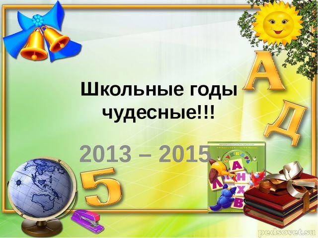 Школьные годы чудесные!!! 2013 – 2015