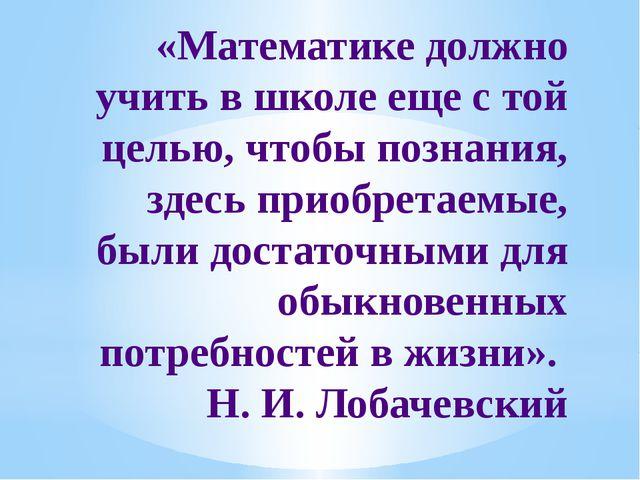 «Математике должно учить в школе еще с той целью, чтобы познания, здесь приоб...