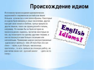 Происхождение идиом Источников происхождения идиоматических выражений в совре