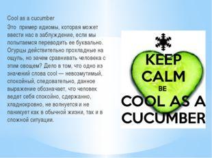 Cool as a cucumber Это пример идиомы, которая может ввести нас в заблуждение