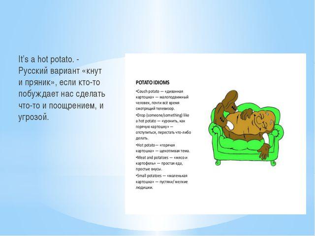 It's a hot potato. - Русский вариант «кнут и пряник», если кто-то побуждает...