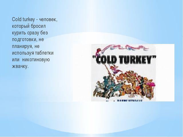 Cold turkey - человек, который бросил курить сразу без подготовки, не планир...