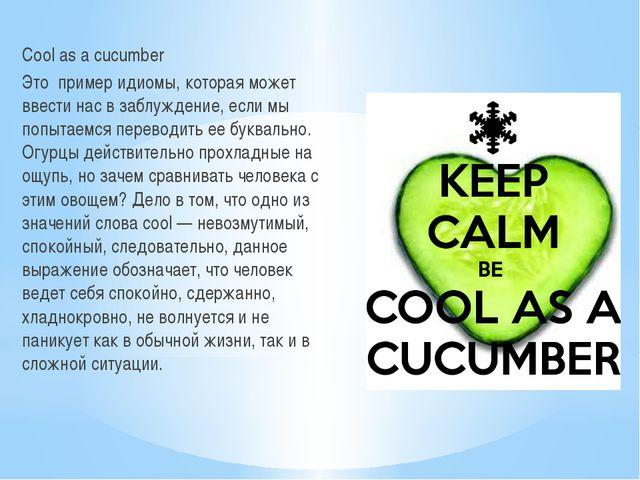 Cool as a cucumber Это пример идиомы, которая может ввести нас в заблуждение...