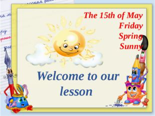 Welcome to our lesson The 15th of May Friday Spring Sunny