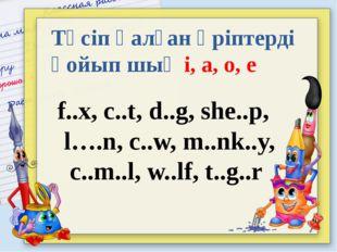 Түсіп қалған әріптерді қойып шық i, a, o, е f..x, с..t, d..g, she..p, l….n, c