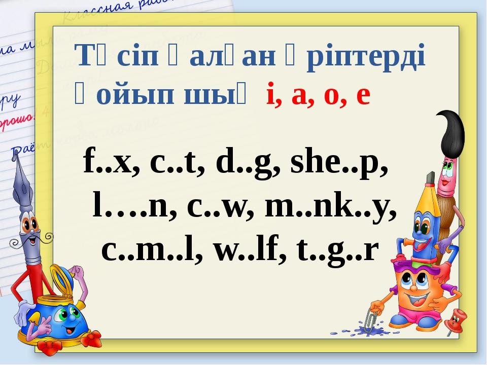 Түсіп қалған әріптерді қойып шық i, a, o, е f..x, с..t, d..g, she..p, l….n, c...