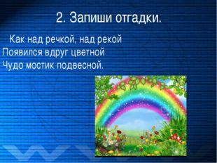 2. Запиши отгадки. Как над речкой, над рекой Появился вдруг цветной Чудо мост