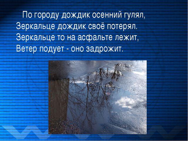 По городу дождик осенний гулял, Зеркальце дождик своё потерял. Зеркальце то...