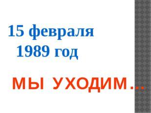 15 февраля 1989 год МЫ УХОДИМ…