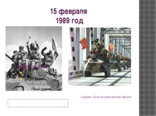 15 февраля 1989 год День вывода из Афгана – День Памяти « Шурави» были лучшим