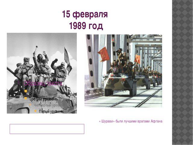 15 февраля 1989 год День вывода из Афгана – День Памяти « Шурави» были лучшим...