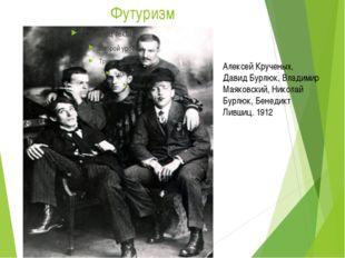 Футуризм Алексей Крученых, Давид Бурлюк, Владимир Маяковский, Николай Бурлюк,