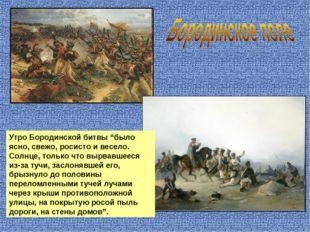 """Утро Бородинской битвы """"было ясно, свежо, росисто и весело. Солнце, только чт"""