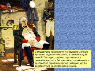 Сам дедушка, как внутренне называла Малаша Кутузова, сидел от них особо, в те