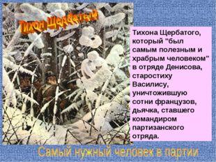 """Тихона Щербатого, который """"был самым полезным и храбрым человеком"""" в отряде Д"""