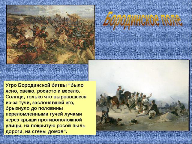 """Утро Бородинской битвы """"было ясно, свежо, росисто и весело. Солнце, только чт..."""