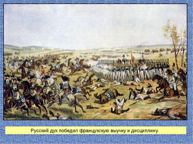 Русский дух победил французскую выучку и дисциплину.