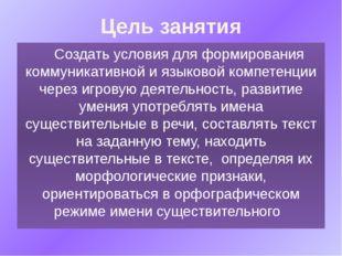 Цель занятия Создать условия для формирования коммуникативной и языковой комп