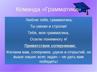 Команда «Грамматики» Люблю тебя, грамматика, Ты умная и строгая! Тебя, моя гр